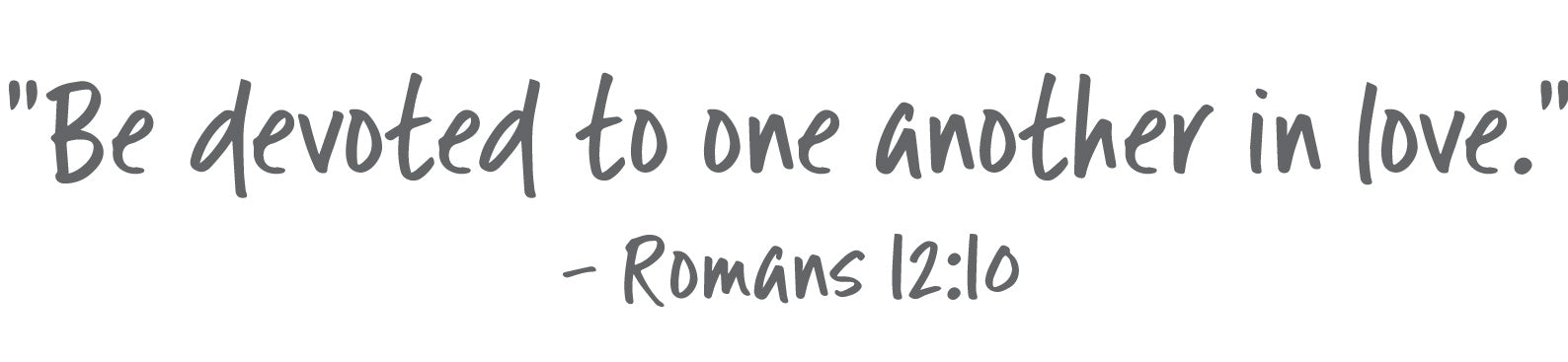 Be devoted to one another in love. - Romans 12:10