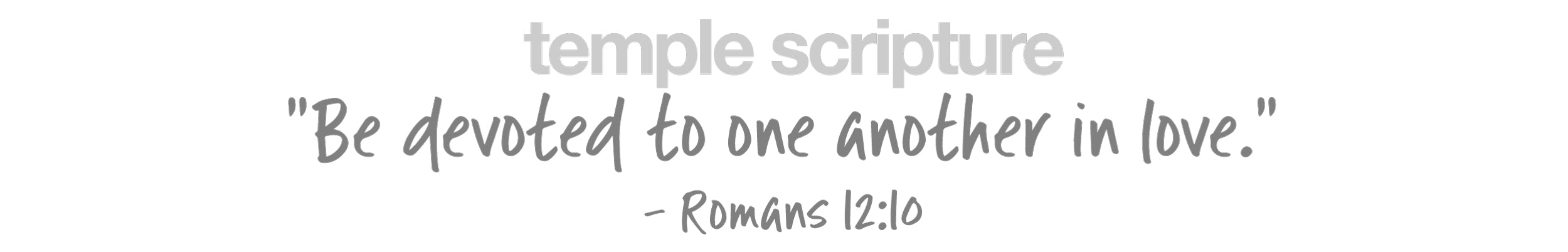 Be devoted to one another in love, -Romans 12:10