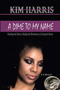 A Dime to My Name: Breaking the Silence, Healing the Brokenness, & Living the Dream