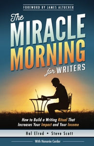 The Miracle Morning for Writers: How to Build a Writing Ritual That Increases Your Impact and Your Income (Before 8AM) (The Miracle Morning Book Series) (Volume 5)