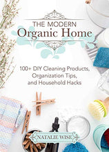 Load image into Gallery viewer, The Modern Organic Home: 100+ DIY Cleaning Products, Organization Tips, and Household Hacks
