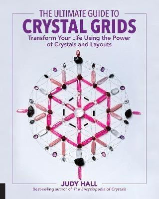 The Ultimate Guide to Crystal Grids: Transform Your Life Using the Power of Crystals and Layouts | Judy Hall