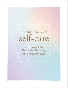 The Little Book of Self Care | 200 Ways to Refresh, Restore, and Rejuvinate