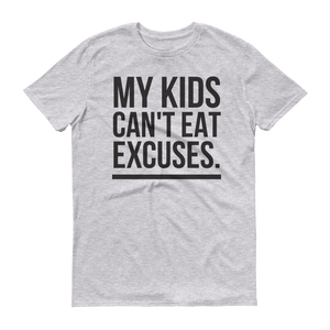"""MY KIDS CAN'T EAT EXCUSES"" T-SHIRT"