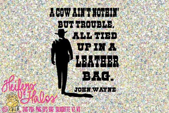 A cow ain't nothin' but trouble, all tied up in a leather bag.  John Wayne, digital file, cut file, sublimation, print, svg, pdf, png, eps, - Heifers and Halos Graphics