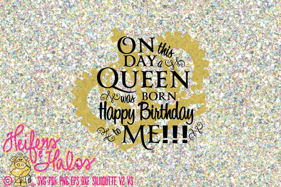 On this day a queen was born!  Happy birthday to me!!  digital file, sublimation, print file, cut file, svg,png, eps, dxf, pdf - Heifers and Halos Graphics