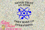 Never Trust an Atom They Make Up Everything Cut file - science teacher design svg, pdf, png, eps,dxf for t-shirts, decals, cups, class desig - Heifers and Halos Graphics