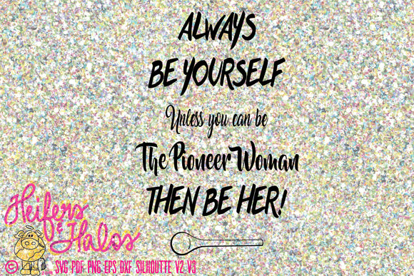 Always be yourself-  unless you can be the Pioneer Woman then be her! Svg, pdf, png, eps, dxf, t-shirt, decal, yeti cup, silhouette, cricut - Heifers and Halos Graphics