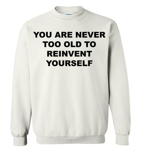 You Are Never To Old - SweatShirt - Empowering You