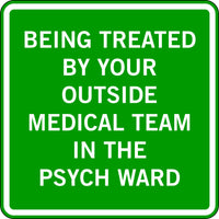 BEING TREATED BY YOUR OUTSIDE MEDICAL TEAM IN THE PSYCH WARD
