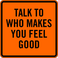 TALK TO WHO MAKES YOU FEEL GOOD