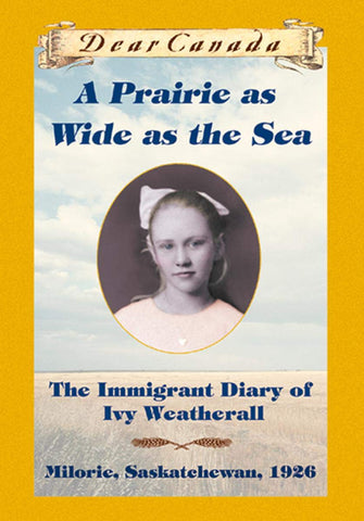 Magazine0439988330 Dear Canada : A Prairie as Wide as the Sea : The Immigrant Diary of Ivy Weatherall (Milorie, Saskatchewan, 1926) (Sarah Ellis)