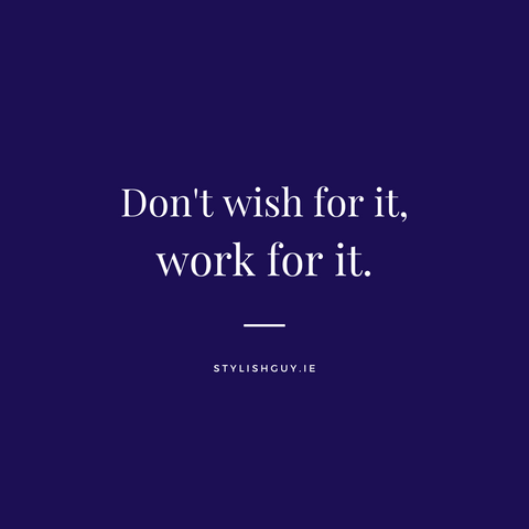 """""""Don't Wish for it, Work for it"""" quote from StylishGuy Menswear, tips for getting back to the office."""