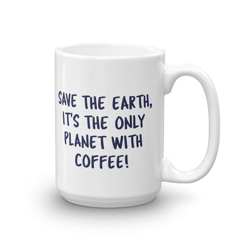 Save The Earth It's The Only Planet With Coffee, Statement Mug, Funny Coffee Lover Mug 11 & 15oz