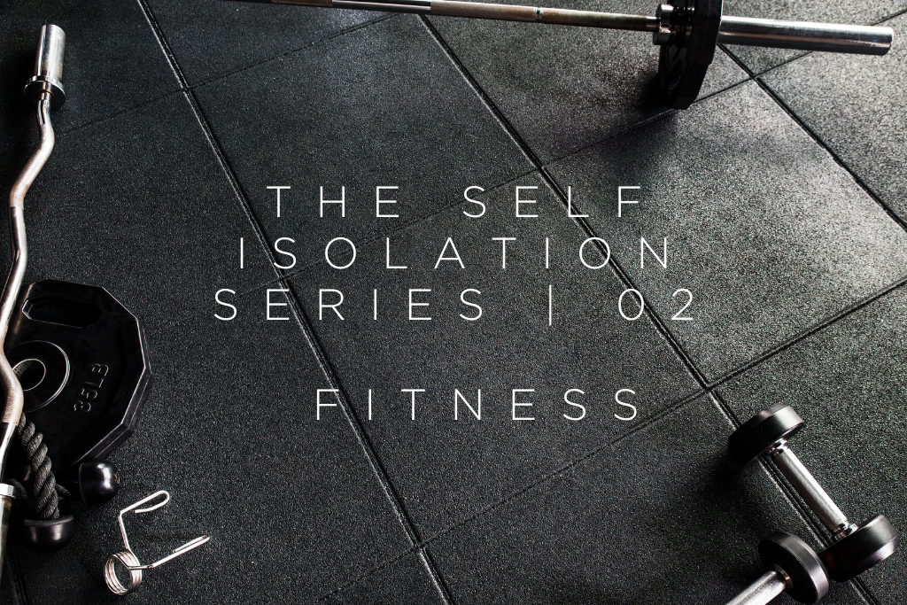THE SELF ISOLATION SERIES | 02 - FITNESS