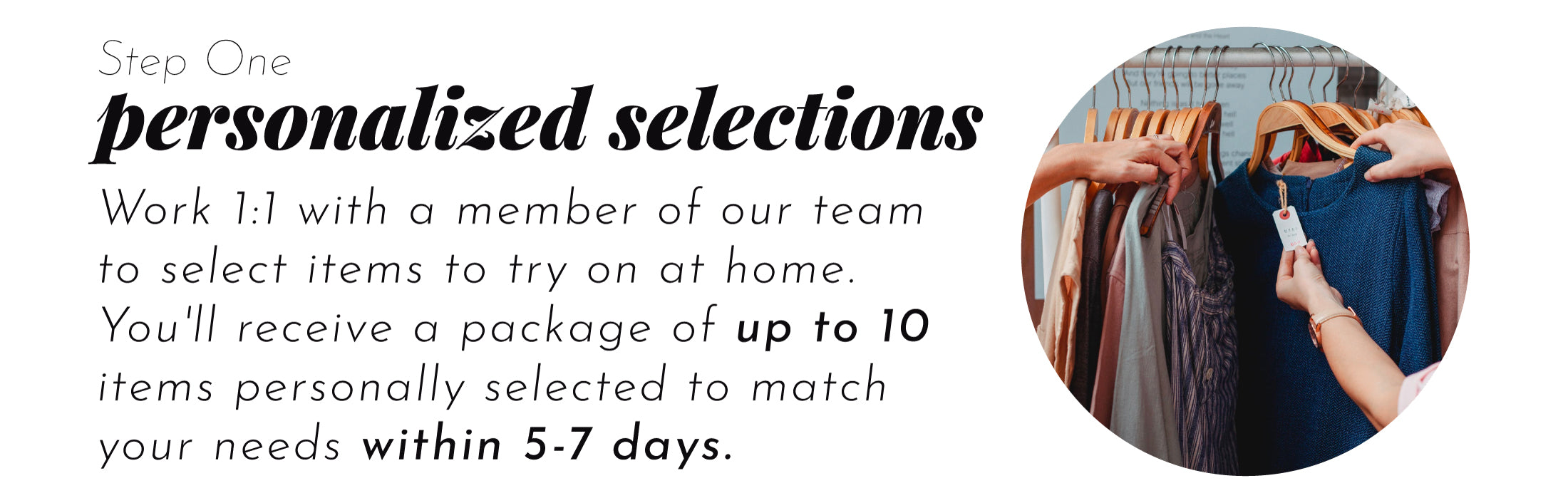 Work 1:1 with a member of our team  to select items to try on at home.  You'll receive a package of up to 10 items personally selected to match  your needs within 5-7 days.