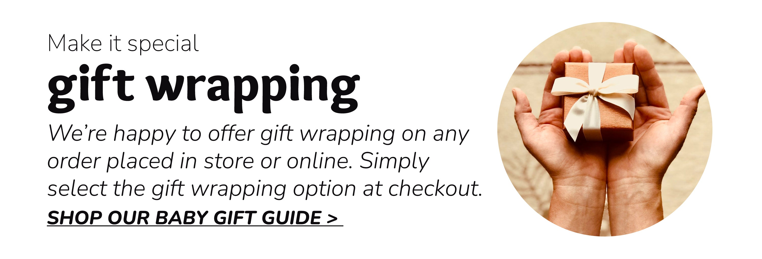 Gift Wrapping | We're happy to offer gift wrapping on any order placed in store or online. Simply select the gift wrapping option at checkout. SHOP OUR BABY GIFT GUIDE >