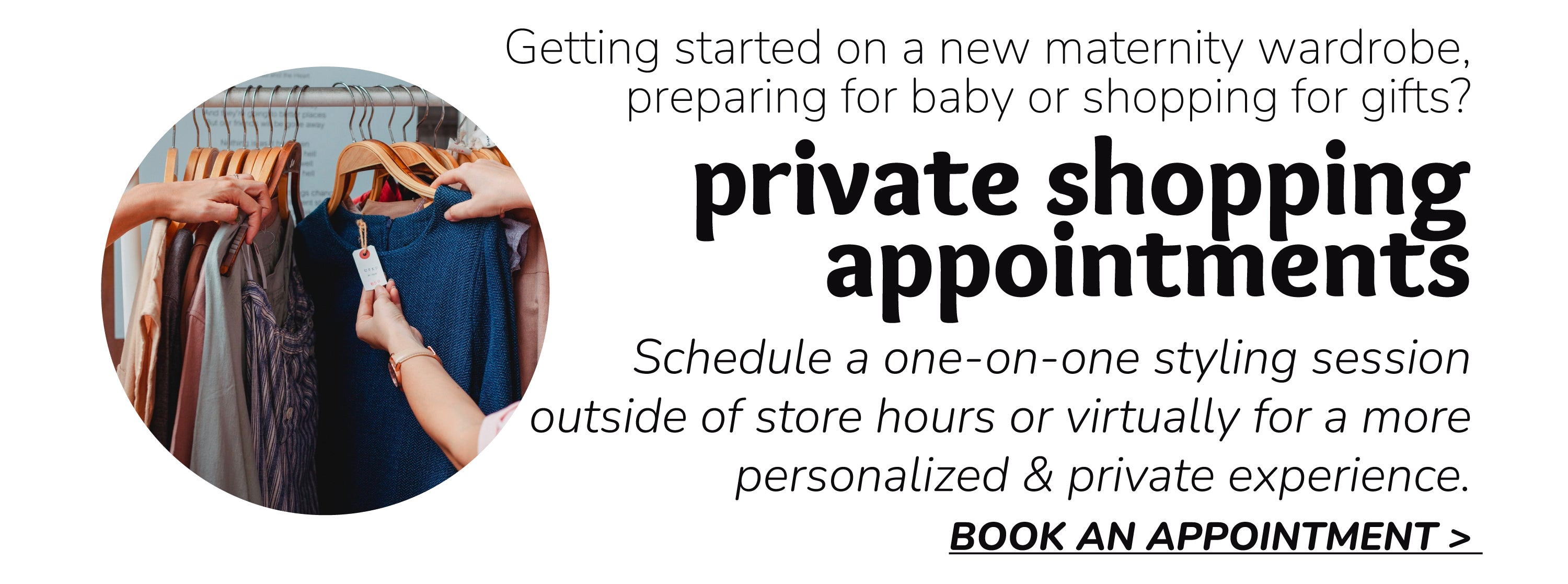 private shopping  appointments | Schedule a one-on-one styling session  outside of store hours or virtually for a more personalized & private experience. BOOK AN APPOINTMENT >