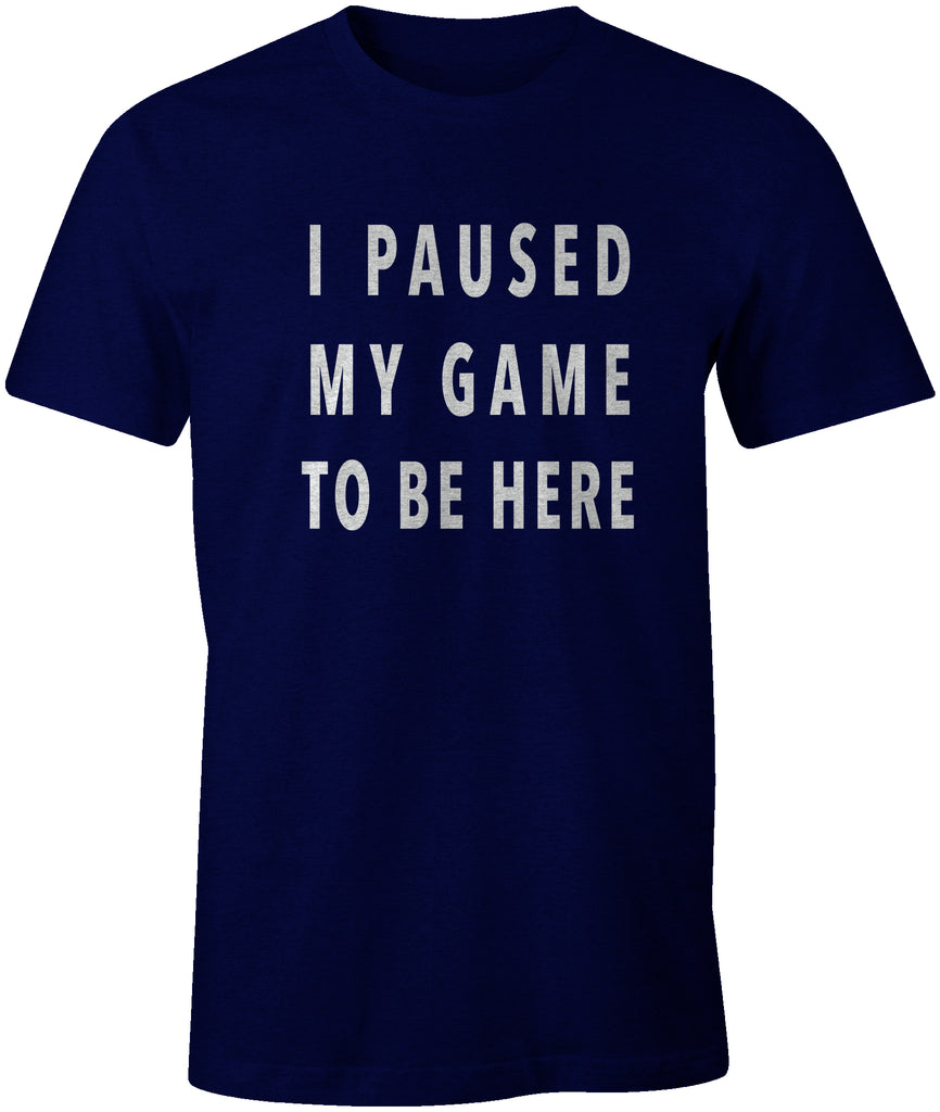 I PAUSED MY GAME TO BE HERE | Funny Gaming Humor T-Shirt