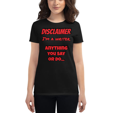 "Disclaimer - Writer - ""Anything you do or say"" - Ladies short sleeve t-shirt"