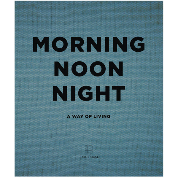 Morning, Noon, Night: A Way of Living Hardcover by SOHO House