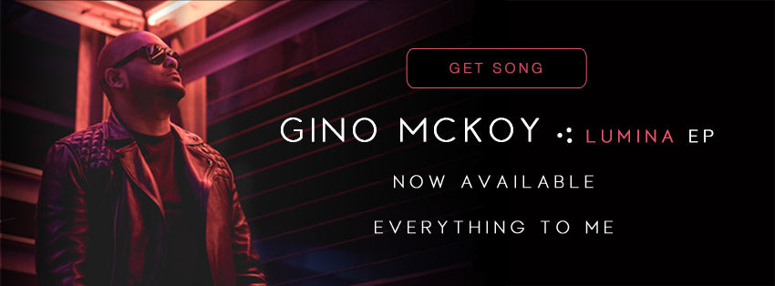 Everything to Me - Gino McKoy Music Single - LUMINA EP available now