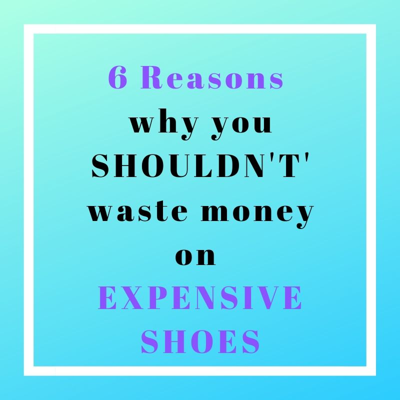 6 Reasons why you SHOULDN'T waste money on EXPENSIVE SHOES