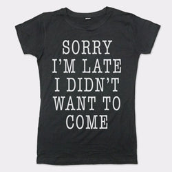 Sorry I'm Late I Didn't Want To Come T-Shirt (Ladies) Ladies T-Shirt - Macronova Games