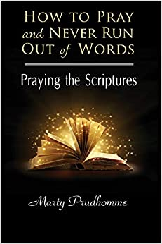 HOW TO PRAY AND NEVER RUN OUT OF WORDS -PRAYING TO THE SCRIPTURES by MARTY PRUDHOLMME