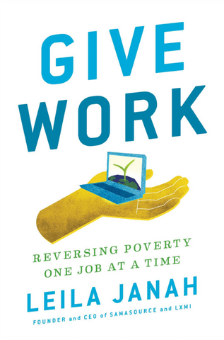 Give work: Reversign poverty one job at a time by Leila Janah