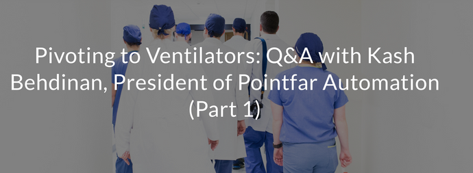 Pivoting to Ventilators: Q&A with Kash Behdinan, President of Pointfar Automation (Part 1)