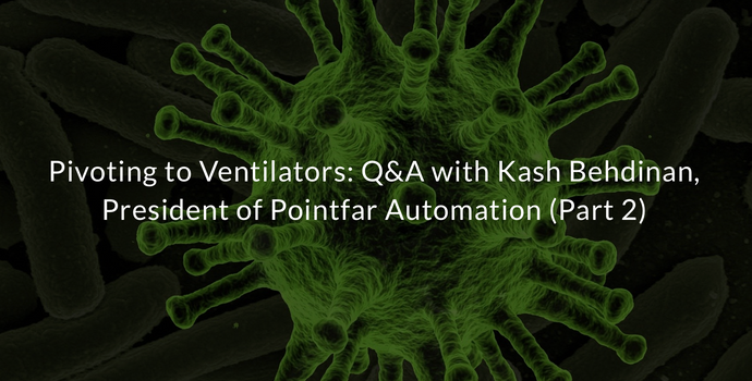 Pivoting to Ventilators: Q&A with Kash Behdinan, President of Pointfar Automation (Part 2)