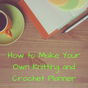How to Make Your Own Knitting and Crochet Planner