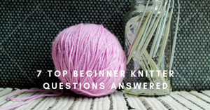 7 Top Beginner Knitter Questions Answered