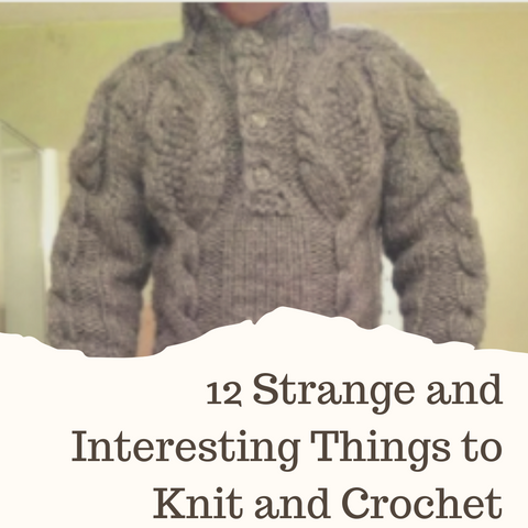 12 Strange and Interesting Things to Knit and Crochet