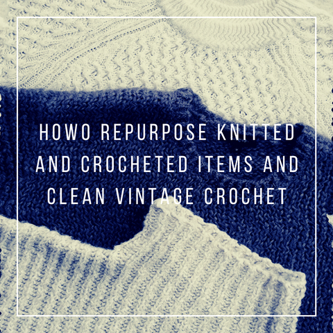 How to repurpose knitted and crocheted items and clean vintage crochet