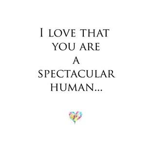 I love that you are a Spectacular human
