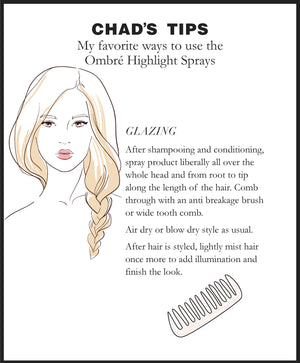 Chad's Tips. My favorite ways to use the Ombré Highlight Sprays. GLAZING. After shampooing and conditioning, spray product liberally all over the whole head and from root to tip along the length of the hair. Comb through with an anti breakage brush or wide tooth comb. Air dry or blow dry style as usual. After hair is styled, lightly mist hair once more to add illumination and finish the look.