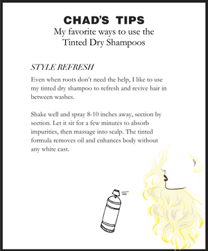 Chad's Tips. My favorite ways to use the Tinted Dry Shampoos. STYLE REFRESH. Even when roots don't need the help, I like to use my tinted dry shampoo to refresh and revive hair in between washes.  Shake well and spray 8-10 inches away, section by section. Let sit for a few minutes to absorb impurities and massage into scalp. The tinted formula removes oil and enhances body without any white cast.