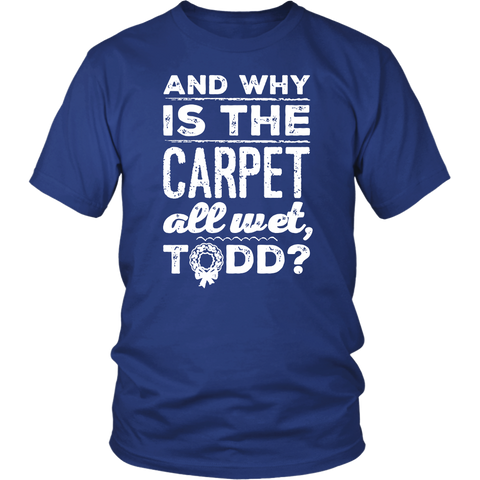 And Why Is The Carpet All Wet Todd Shirt
