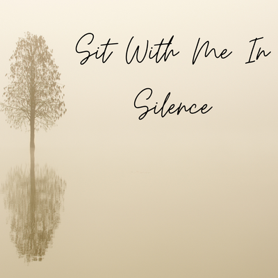 Sit With Me In Silence