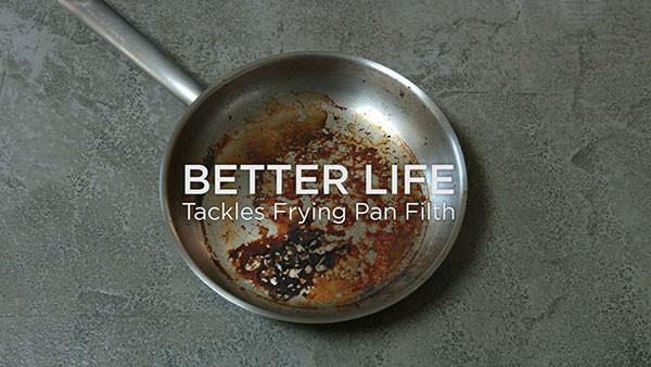 Better Life Tackles Frying Pan Filth
