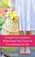 Load image into Gallery viewer, Living From Intention: Make Every Day Count in Your Business & Life
