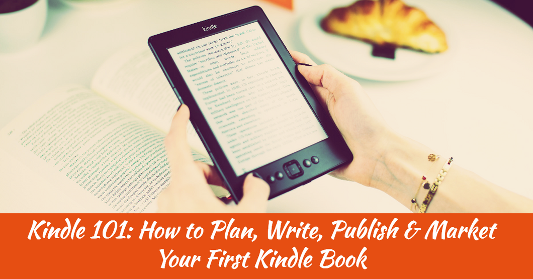 Kindle 101: How to Plan, Write, Publish & Market Your First Kindle Book
