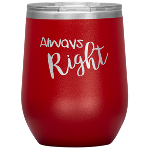 Always Right Wine Tumbler with Lid [Can't Go Wrong With These!!]