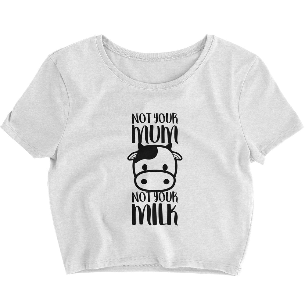 NOT YOUR MUM, NOT YOUR MILK - CROP TOP