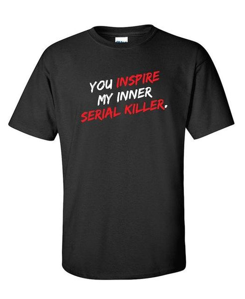 You Inspire My Inner Serial Killer Sarcastic Adult Humor Fun Very Funny T Shirt