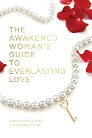 The Awakened Woman's Guide To Everlasting Love by Justin Patrick Pierce + Londin Angel Winters