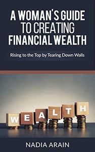 A Woman's Guide To Creating Financial Wealth: Rising to the Top By Tearing Down Walls