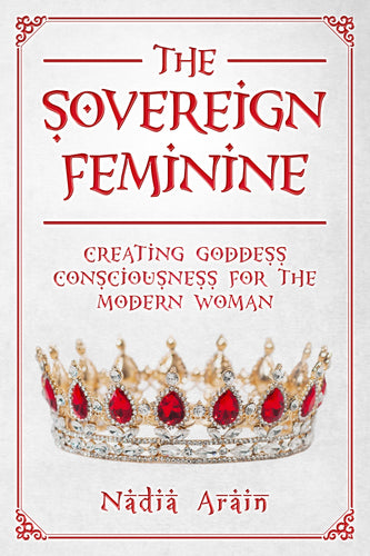 THE SOVEREIGN FEMININE: Creating Goddess Consciousness For The Modern Woman